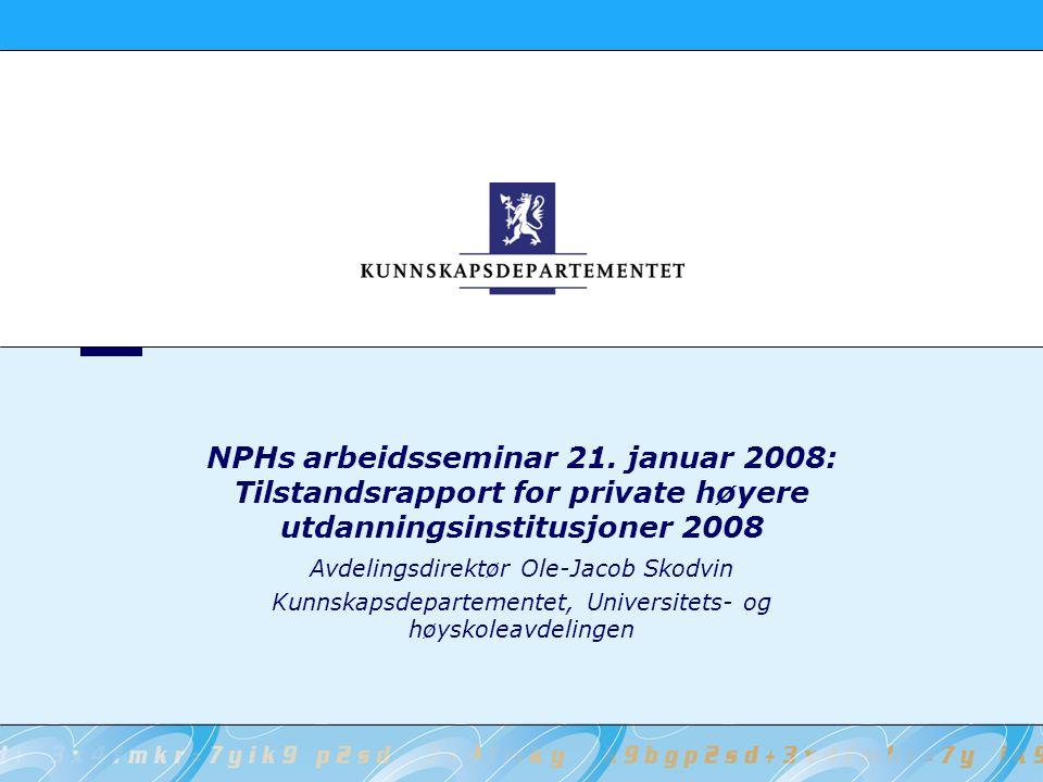 NPHs arbeidsseminar 21. januar 2008: Tilstandsrapport for private høyere utdanningsinstitusjoner 2008 Avdelingsdirektør Ole-Jacob Skodvin Kunnskapsdep