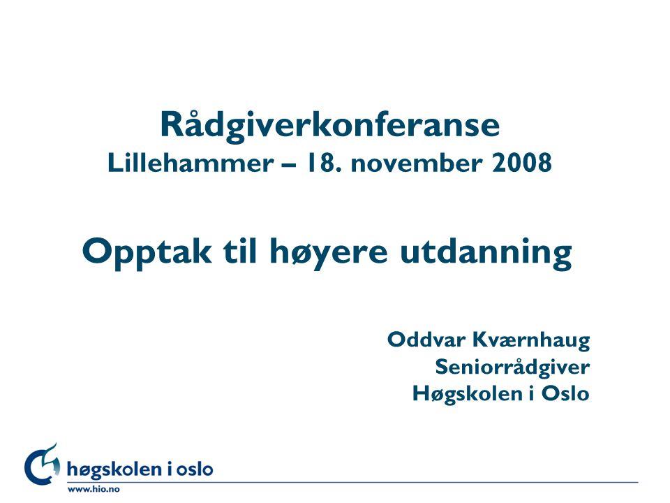 Høgskolen i Oslo Rådgiverkonferanse Lillehammer – 18. november 2008 Opptak til høyere utdanning Oddvar Kværnhaug Seniorrådgiver Høgskolen i Oslo