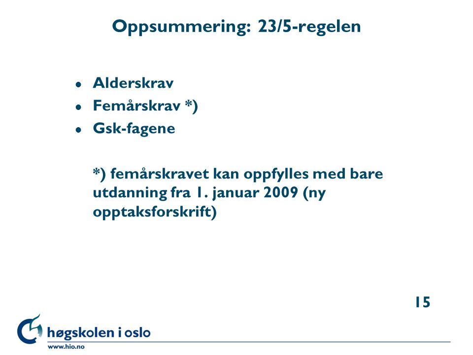 Oppsummering: 23/5-regelen l Alderskrav l Femårskrav *) l Gsk-fagene *) femårskravet kan oppfylles med bare utdanning fra 1. januar 2009 (ny opptaksfo