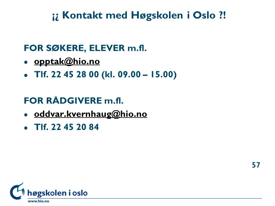 ¡¿ Kontakt med Høgskolen i Oslo ?! FOR SØKERE, ELEVER m.fl. l opptak@hio.no opptak@hio.no l Tlf. 22 45 28 00 (kl. 09.00 – 15.00) FOR RÅDGIVERE m.fl. l