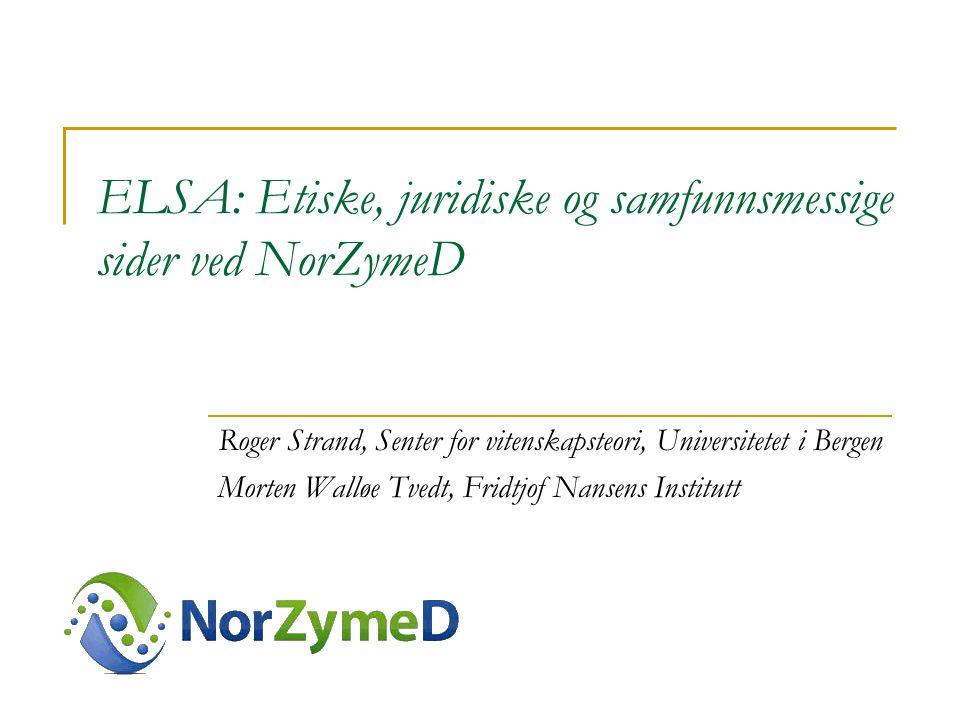 ELSA: Etiske, juridiske og samfunnsmessige sider ved NorZymeD Roger Strand, Senter for vitenskapsteori, Universitetet i Bergen Morten Walløe Tvedt, Fridtjof Nansens Institutt