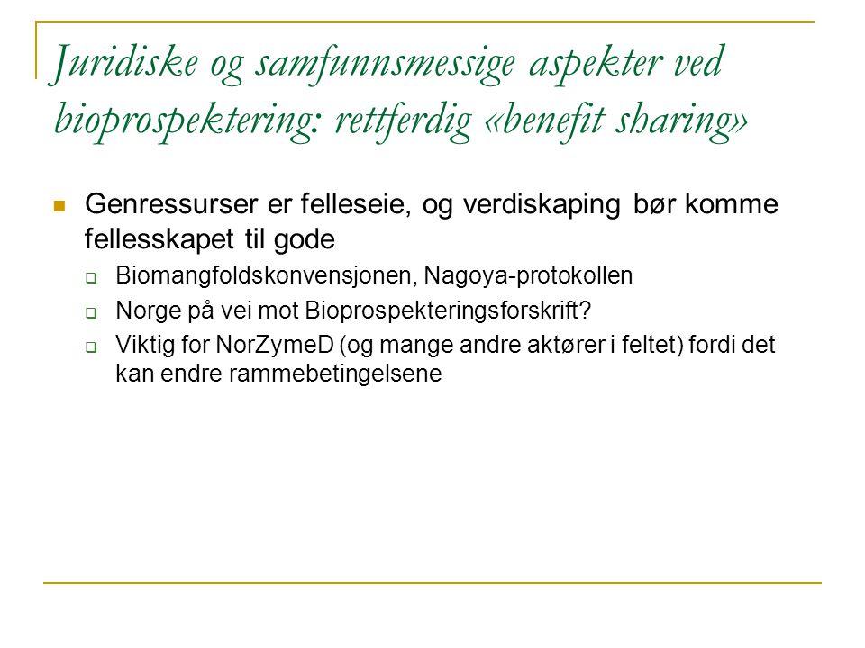 Juridiske og samfunnsmessige aspekter ved bioprospektering: rettferdig «benefit sharing»  Genressurser er felleseie, og verdiskaping bør komme fellesskapet til gode  Biomangfoldskonvensjonen, Nagoya-protokollen  Norge på vei mot Bioprospekteringsforskrift.