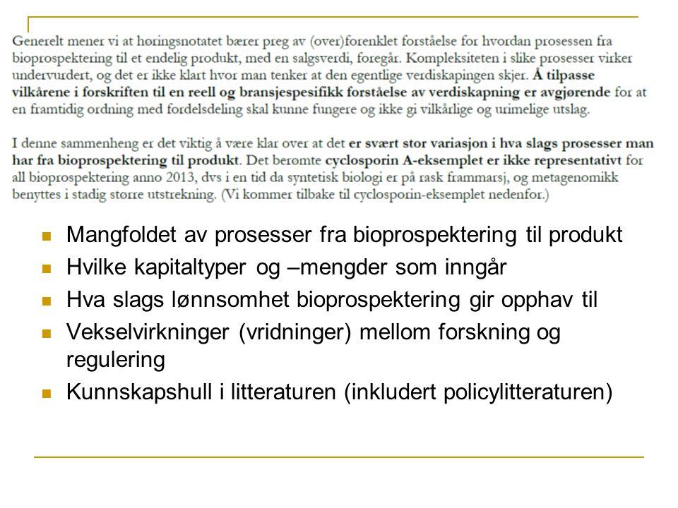  Mangfoldet av prosesser fra bioprospektering til produkt  Hvilke kapitaltyper og –mengder som inngår  Hva slags lønnsomhet bioprospektering gir opphav til  Vekselvirkninger (vridninger) mellom forskning og regulering  Kunnskapshull i litteraturen (inkludert policylitteraturen)