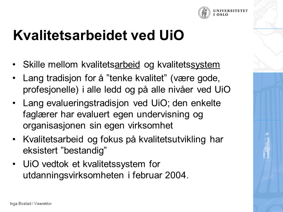 Inga Bostad / Viserektor Kvalitetsarbeidet ved UiO •Skille mellom kvalitetsarbeid og kvalitetssystem •Lang tradisjon for å tenke kvalitet (være gode, profesjonelle) i alle ledd og på alle nivåer ved UiO •Lang evalueringstradisjon ved UiO; den enkelte faglærer har evaluert egen undervisning og organisasjonen sin egen virksomhet •Kvalitetsarbeid og fokus på kvalitetsutvikling har eksistert bestandig •UiO vedtok et kvalitetssystem for utdanningsvirksomheten i februar 2004.