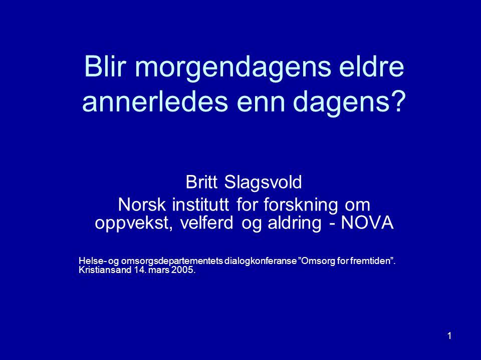 1 Blir morgendagens eldre annerledes enn dagens? Britt Slagsvold Norsk institutt for forskning om oppvekst, velferd og aldring - NOVA Helse- og omsorg