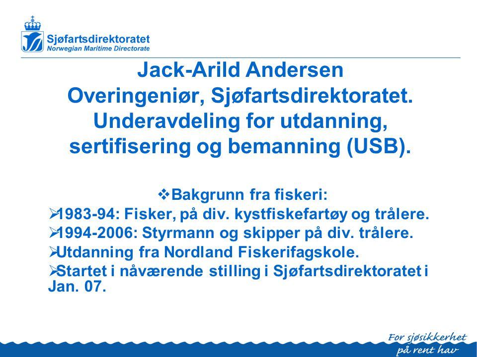Jack-Arild Andersen Overingeniør, Sjøfartsdirektoratet. Underavdeling for utdanning, sertifisering og bemanning (USB).  Bakgrunn fra fiskeri:  1983-