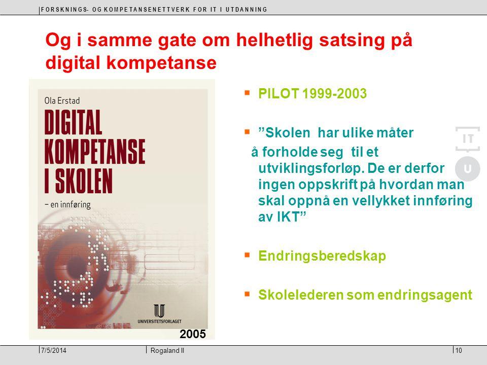 F O R S K N I N G S- O G K O M P E T A N S E N E T T V E R K F O R I T I U T D A N N I N G 10Rogaland II7/5/2014 Og i samme gate om helhetlig satsing på digital kompetanse 2005  PILOT 1999-2003  Skolen har ulike måter å forholde seg til et utviklingsforløp.