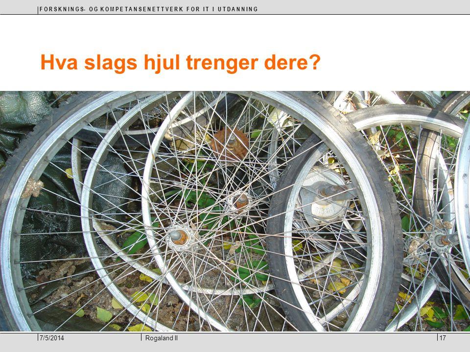 F O R S K N I N G S- O G K O M P E T A N S E N E T T V E R K F O R I T I U T D A N N I N G 17Rogaland II7/5/2014 Hva slags hjul trenger dere?