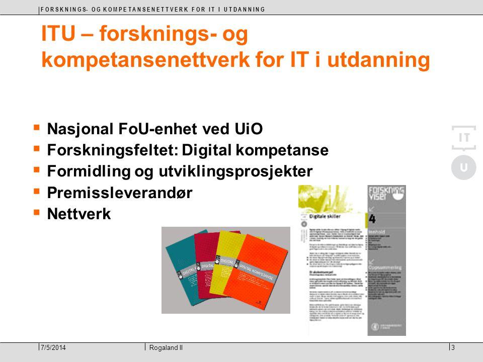 F O R S K N I N G S- O G K O M P E T A N S E N E T T V E R K F O R I T I U T D A N N I N G 3Rogaland II7/5/2014 ITU – forsknings- og kompetansenettverk for IT i utdanning  Nasjonal FoU-enhet ved UiO  Forskningsfeltet: Digital kompetanse  Formidling og utviklingsprosjekter  Premissleverandør  Nettverk