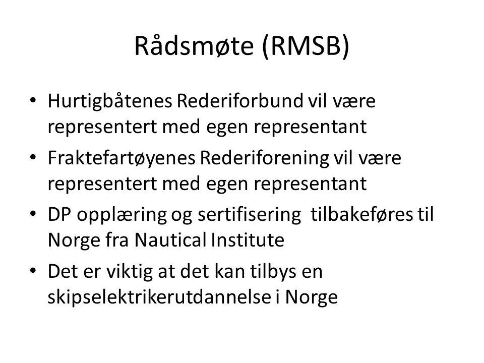 Rådsmøte (RMSB) • Hurtigbåtenes Rederiforbund vil være representert med egen representant • Fraktefartøyenes Rederiforening vil være representert med egen representant • DP opplæring og sertifisering tilbakeføres til Norge fra Nautical Institute • Det er viktig at det kan tilbys en skipselektrikerutdannelse i Norge