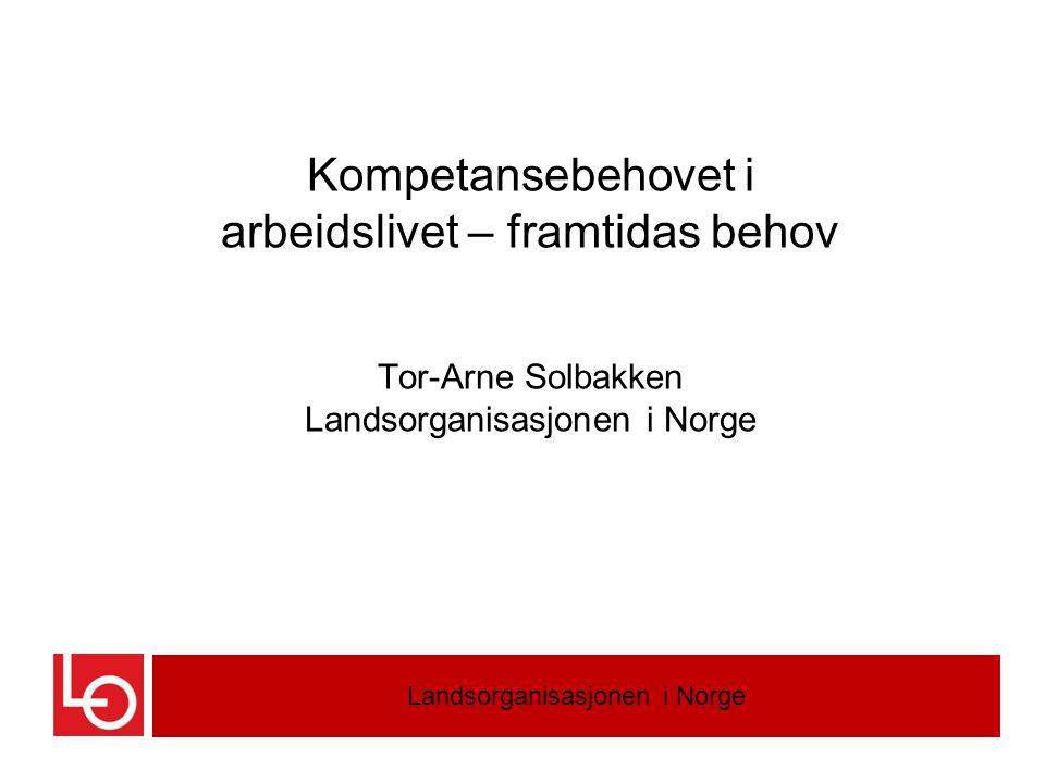 Kompetansebehovet i arbeidslivet – framtidas behov Tor-Arne Solbakken Landsorganisasjonen i Norge Landsorganisasjonen i Norge