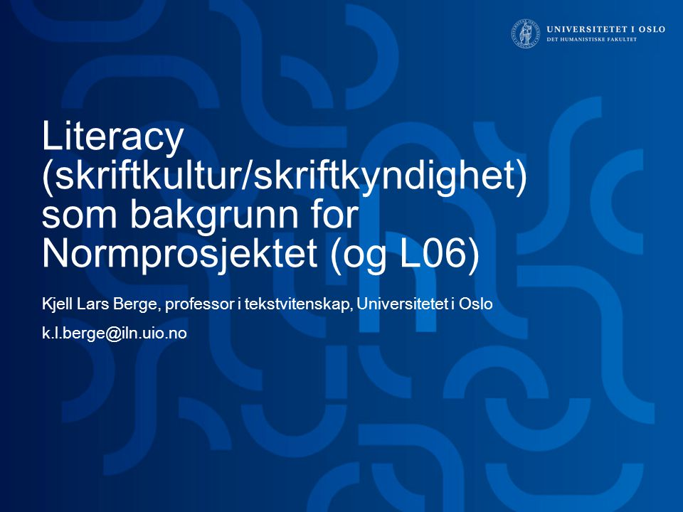 Literacy (skriftkultur/skriftkyndighet) som bakgrunn for Normprosjektet (og L06) Kjell Lars Berge, professor i tekstvitenskap, Universitetet i Oslo k.