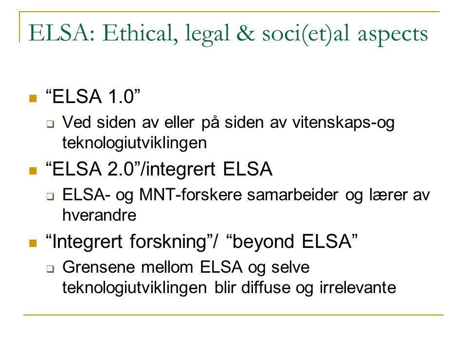 ELSA: Ethical, legal & soci(et)al aspects  ELSA 1.0  Ved siden av eller på siden av vitenskaps-og teknologiutviklingen  ELSA 2.0 /integrert ELSA  ELSA- og MNT-forskere samarbeider og lærer av hverandre  Integrert forskning / beyond ELSA  Grensene mellom ELSA og selve teknologiutviklingen blir diffuse og irrelevante
