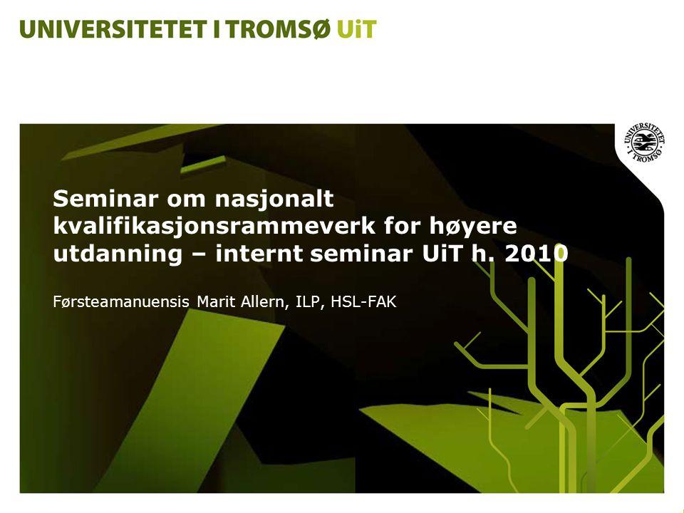 Seminar om nasjonalt kvalifikasjonsrammeverk for høyere utdanning – internt seminar UiT h. 2010 Førsteamanuensis Marit Allern, ILP, HSL-FAK