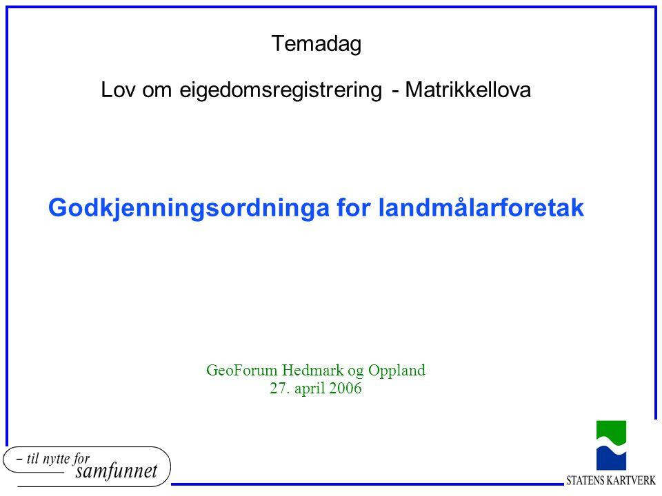 Temadag Lov om eigedomsregistrering - Matrikkellova Godkjenningsordninga for landmålarforetak GeoForum Hedmark og Oppland 27. april 2006