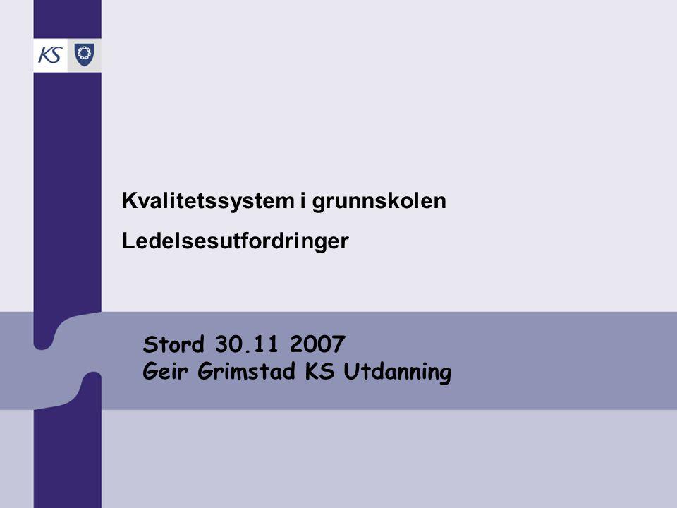 Stord 30.11 2007 Geir Grimstad KS Utdanning Kvalitetssystem i grunnskolen Ledelsesutfordringer