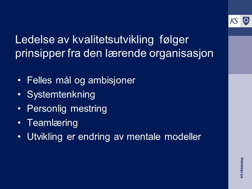 KS Utdanning Ledelse av kvalitetsutvikling følger prinsipper fra den lærende organisasjon •Felles mål og ambisjoner •Systemtenkning •Personlig mestrin