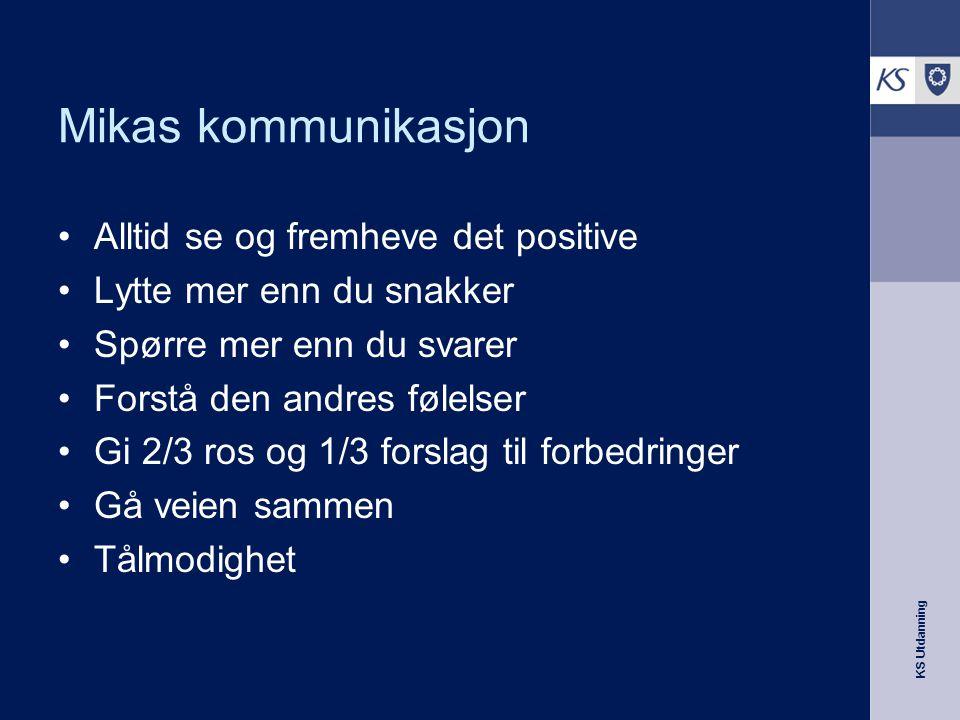 KS Utdanning Mikas kommunikasjon •Alltid se og fremheve det positive •Lytte mer enn du snakker •Spørre mer enn du svarer •Forstå den andres følelser •
