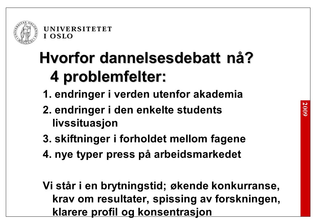 2009 Parallelle prosesser Norge: Dublin Descriptors/Bolognaprosessen Krav til PhD-graden: adapt a substantial process of research with scholarly integrity; are capable of critical analysis, evaluation and synthesis of new and complex ideas; can communicate with their peers, the larger scholarly community and with society in general about their areas of expertise; can be expected to be able to promote, within academic and professional contexts, technological, social or cultural advancement in a knowledge based society.