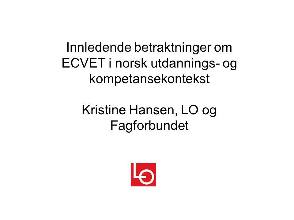 Innledende betraktninger om ECVET i norsk utdannings- og kompetansekontekst Kristine Hansen, LO og Fagforbundet