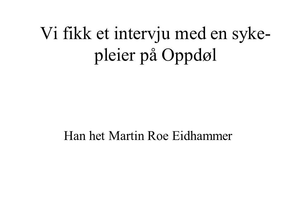 Vi fikk et intervju med en syke- pleier på Oppdøl Han het Martin Roe Eidhammer