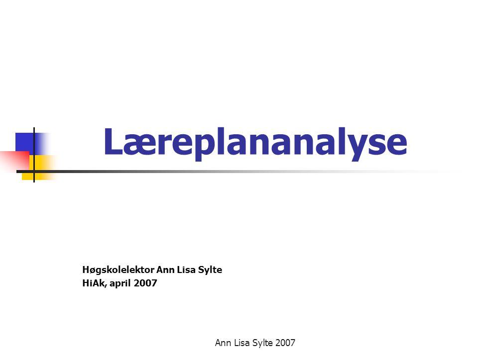 Ann Lisa Sylte 2007 Læreplananalyse Høgskolelektor Ann Lisa Sylte HiAk, april 2007