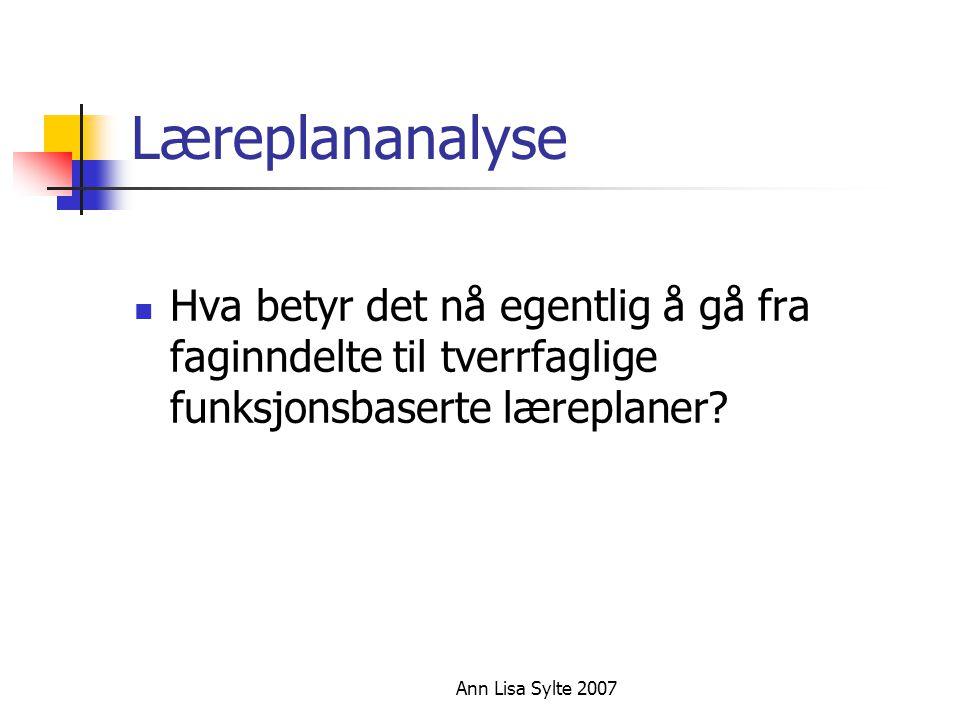 Ann Lisa Sylte 2007 Læreplananalyse  Hva betyr det nå egentlig å gå fra faginndelte til tverrfaglige funksjonsbaserte læreplaner?