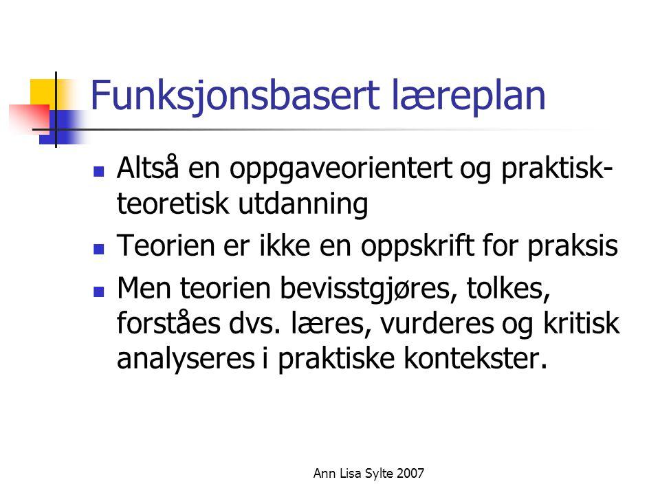 Ann Lisa Sylte 2007 Funksjonsbasert læreplan  Altså en oppgaveorientert og praktisk- teoretisk utdanning  Teorien er ikke en oppskrift for praksis  Men teorien bevisstgjøres, tolkes, forståes dvs.