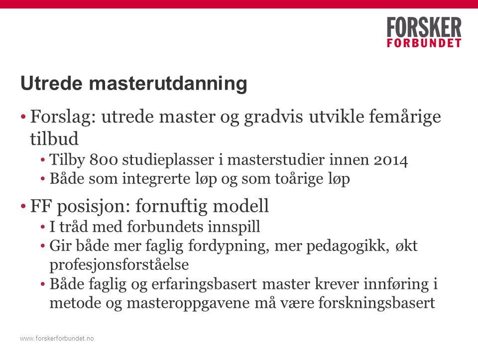 www.forskerforbundet.no Utrede masterutdanning (2) • Utfordringer • Utvikling av mastergrader er ressurskrevende – krever kvalifisering blant personalet • Femårige løp krever større og bredere fagmiljøer • Ressurser??.