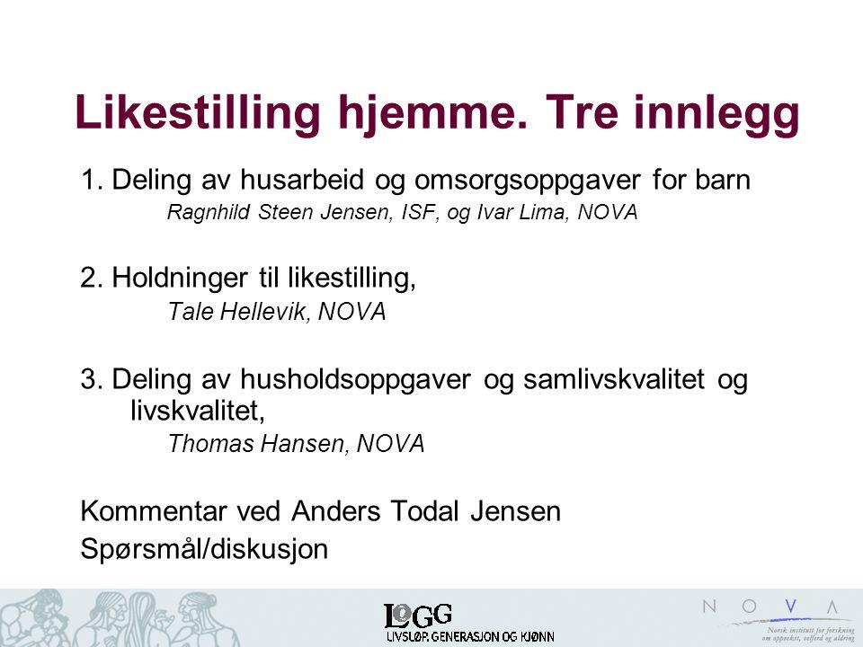 Likestilling hjemme. Tre innlegg 1. Deling av husarbeid og omsorgsoppgaver for barn Ragnhild Steen Jensen, ISF, og Ivar Lima, NOVA 2. Holdninger til l