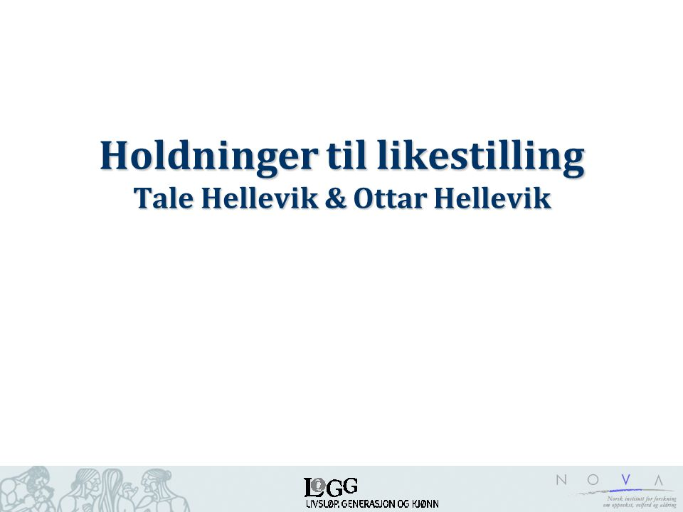 Holdninger til likestilling Tale Hellevik & Ottar Hellevik