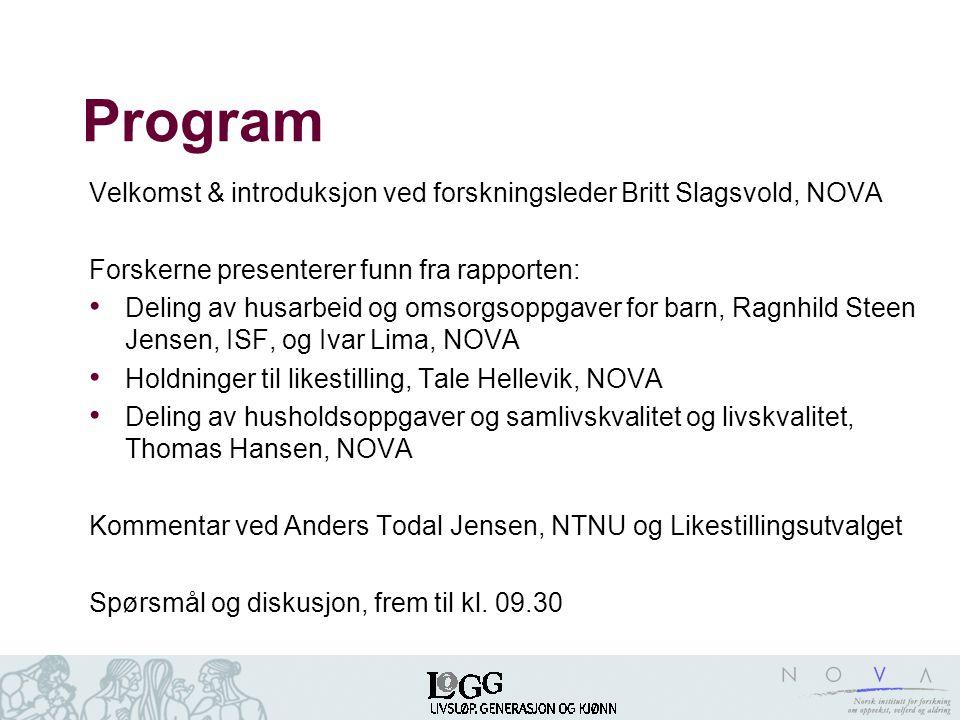 Program Velkomst & introduksjon ved forskningsleder Britt Slagsvold, NOVA Forskerne presenterer funn fra rapporten: • Deling av husarbeid og omsorgsop