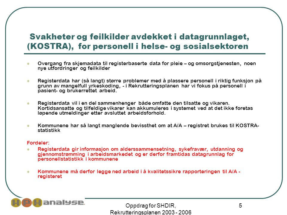Oppdrag for SHDIR, Rekrutteringsplanen 2003 - 2006 5 Svakheter og feilkilder avdekket i datagrunnlaget, (KOSTRA), for personell i helse- og sosialsektoren  Overgang fra skjemadata til registerbaserte data for pleie – og omsorgstjenesten, noen nye utfordringer og feilkilder  Registerdata har (så langt) større problemer med å plassere personell i riktig funksjon på grunn av mangelfull yrkeskoding, - i Rekrutteringsplanen har vi fokus på personell i pasient- og brukerrettet arbeid.