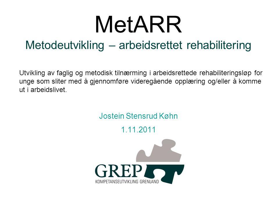 MetARR Metodeutvikling – arbeidsrettet rehabilitering Jostein Stensrud Køhn 1.11.2011 Utvikling av faglig og metodisk tilnærming i arbeidsrettede rehabiliteringsløp for unge som sliter med å gjennomføre videregående opplæring og/eller å komme ut i arbeidslivet.