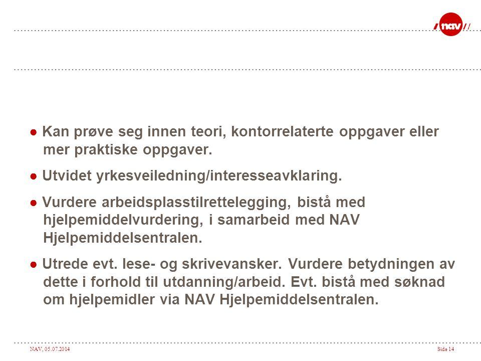 NAV, 05.07.2014Side 14 ● Kan prøve seg innen teori, kontorrelaterte oppgaver eller mer praktiske oppgaver. ● Utvidet yrkesveiledning/interesseavklarin
