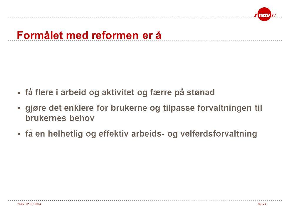 NAV, 05.07.2014Side 4 Formålet med reformen er å  få flere i arbeid og aktivitet og færre på stønad  gjøre det enklere for brukerne og tilpasse forv