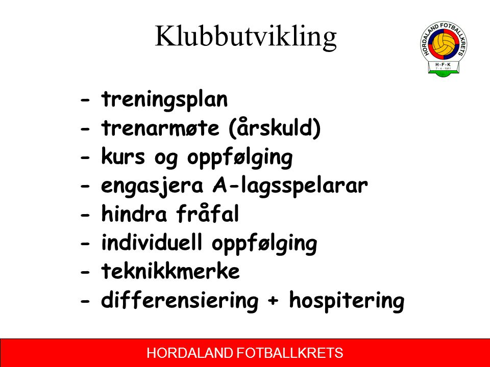 HORDALAND FOTBALLKRETS Klubbutvikling - treningsplan - trenarmøte (årskuld) - kurs og oppfølging - engasjera A-lagsspelarar - hindra fråfal - individu