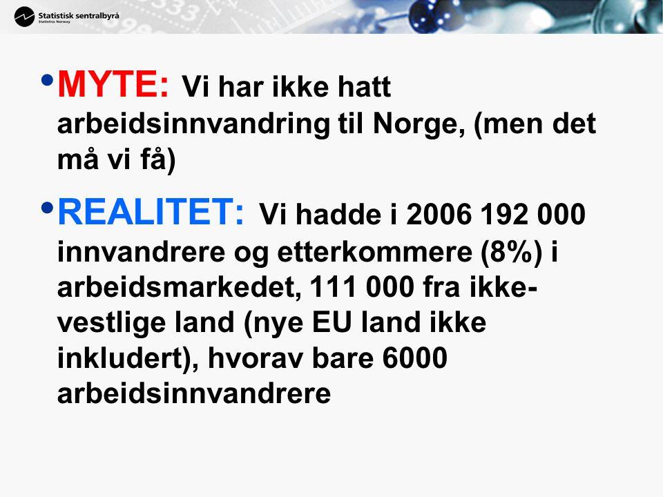 • MYTE: Vi har ikke hatt arbeidsinnvandring til Norge, (men det må vi få) • REALITET: Vi hadde i 2006 192 000 innvandrere og etterkommere (8%) i arbeidsmarkedet, 111 000 fra ikke- vestlige land (nye EU land ikke inkludert), hvorav bare 6000 arbeidsinnvandrere