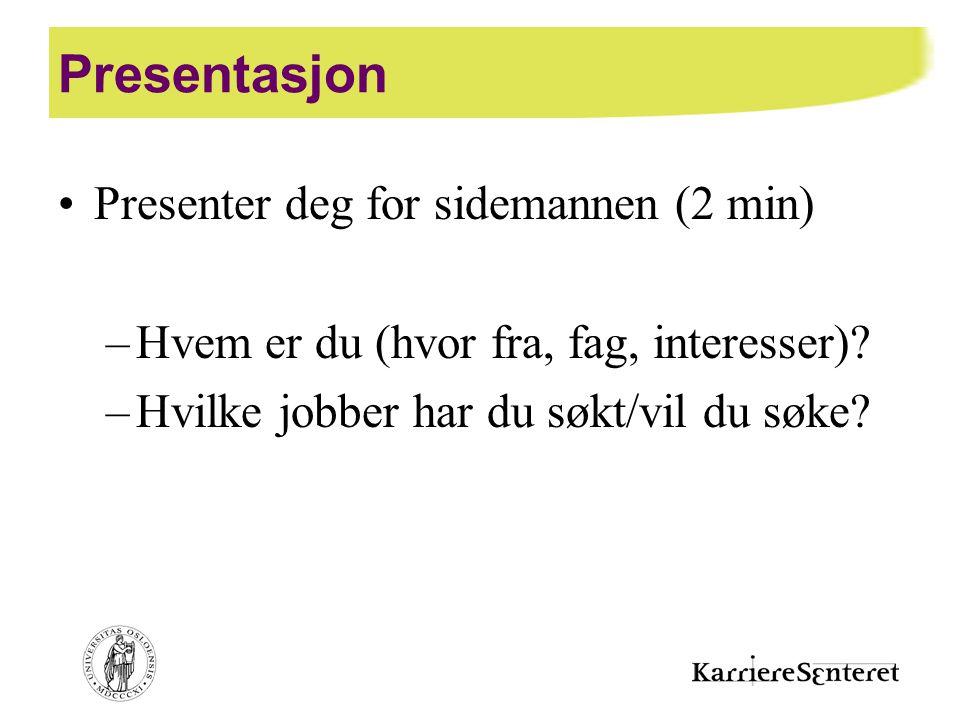 Presentasjon •Presenter deg for sidemannen (2 min) –Hvem er du (hvor fra, fag, interesser)? –Hvilke jobber har du søkt/vil du søke?