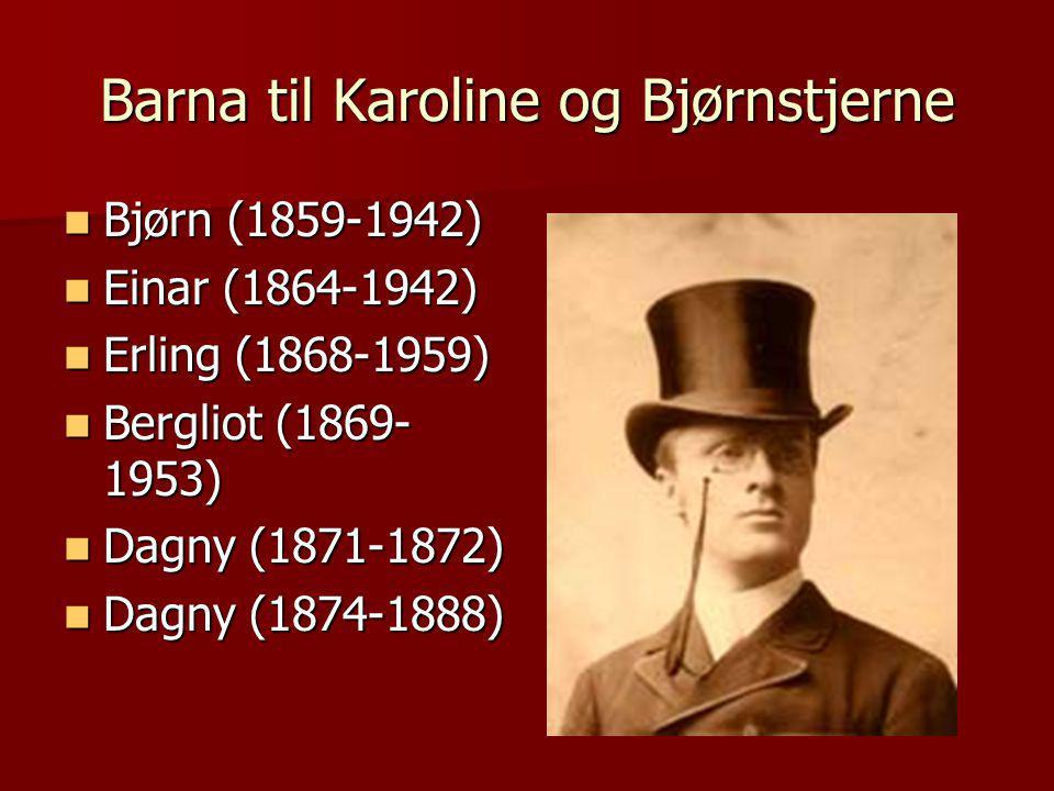 Barna til Karoline og Bjørnstjerne  Bjørn (1859-1942)  Einar (1864-1942)  Erling (1868-1959)  Bergliot (1869- 1953)  Dagny (1871-1872)  Dagny (1874-1888)