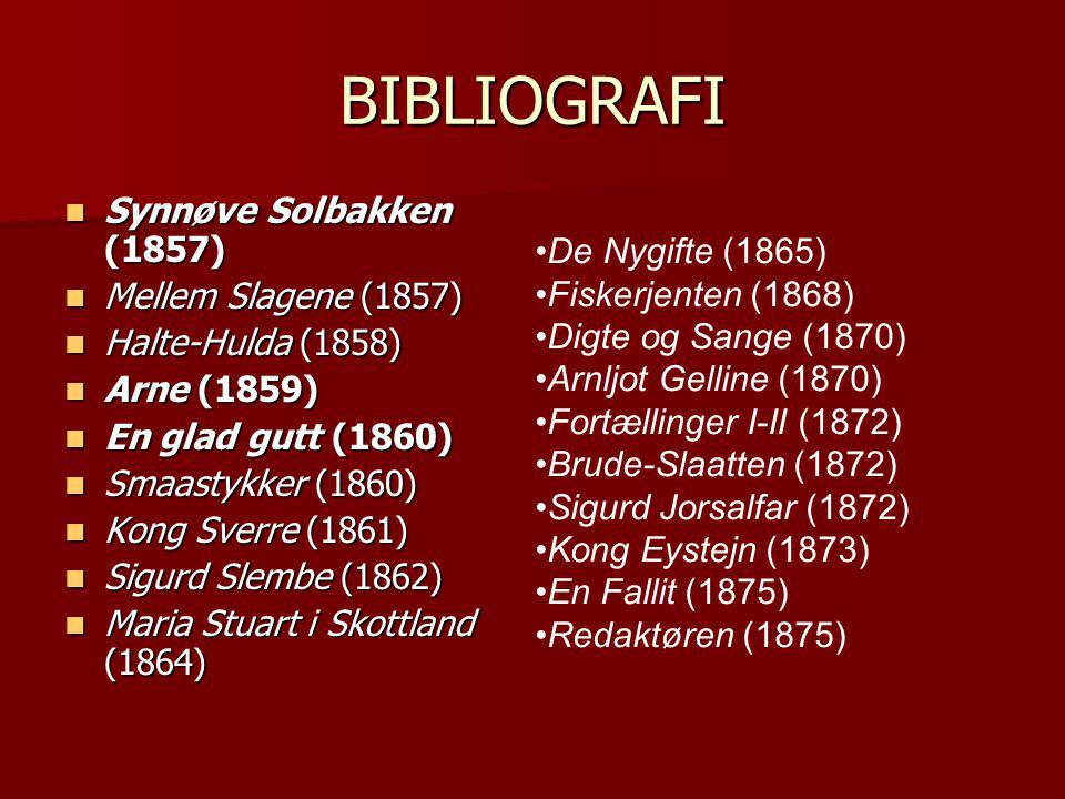 BIBLIOGRAFI  Synnøve Solbakken (1857)  Mellem Slagene (1857)  Halte-Hulda (1858)  Arne (1859)  En glad gutt (1860)  Smaastykker (1860)  Kong Sverre (1861)  Sigurd Slembe (1862)  Maria Stuart i Skottland (1864) •De Nygifte (1865) •Fiskerjenten (1868) •Digte og Sange (1870) •Arnljot Gelline (1870) •Fortællinger I-II (1872) •Brude-Slaatten (1872) •Sigurd Jorsalfar (1872) •Kong Eystejn (1873) •En Fallit (1875) •Redaktøren (1875)