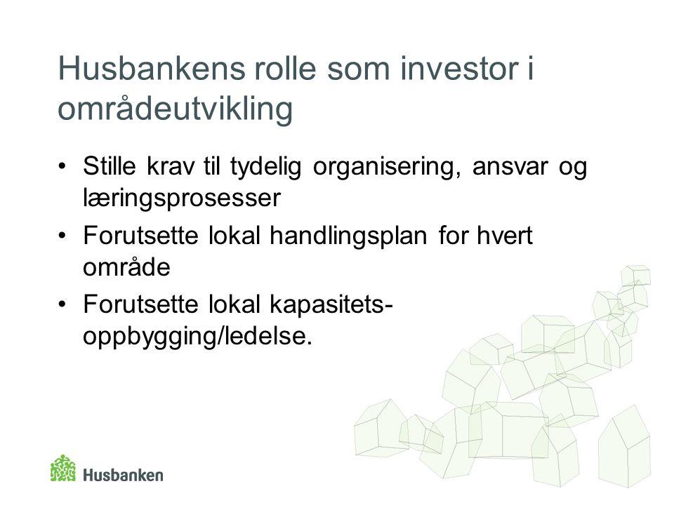 Husbankens rolle som investor i områdeutvikling •Stille krav til tydelig organisering, ansvar og læringsprosesser •Forutsette lokal handlingsplan for