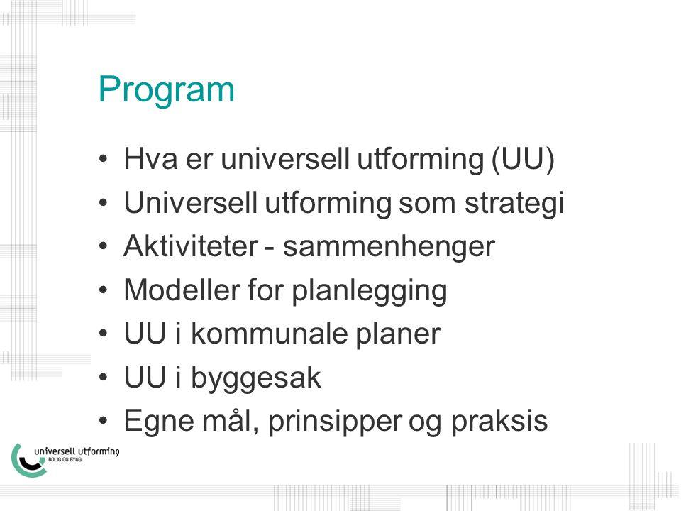 Program •Hva er universell utforming (UU) •Universell utforming som strategi •Aktiviteter - sammenhenger •Modeller for planlegging •UU i kommunale planer •UU i byggesak •Egne mål, prinsipper og praksis