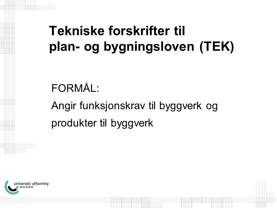 Tekniske forskrifter til plan- og bygningsloven (TEK) FORMÅL: Angir funksjonskrav til byggverk og produkter til byggverk