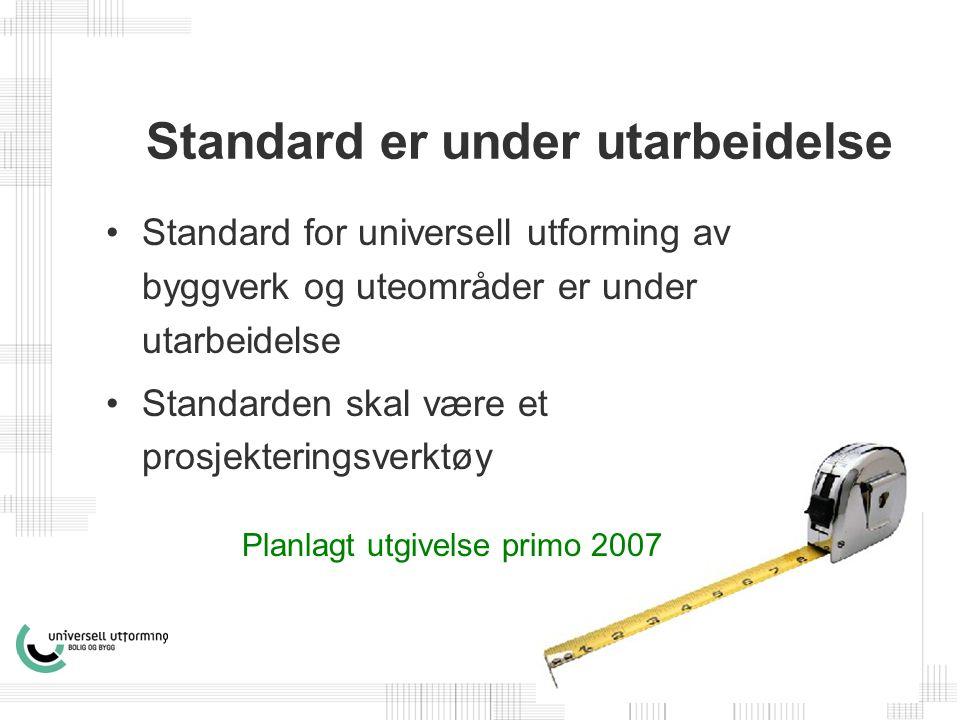 Standard er under utarbeidelse •Standard for universell utforming av byggverk og uteområder er under utarbeidelse •Standarden skal være et prosjekteringsverktøy Planlagt utgivelse primo 2007