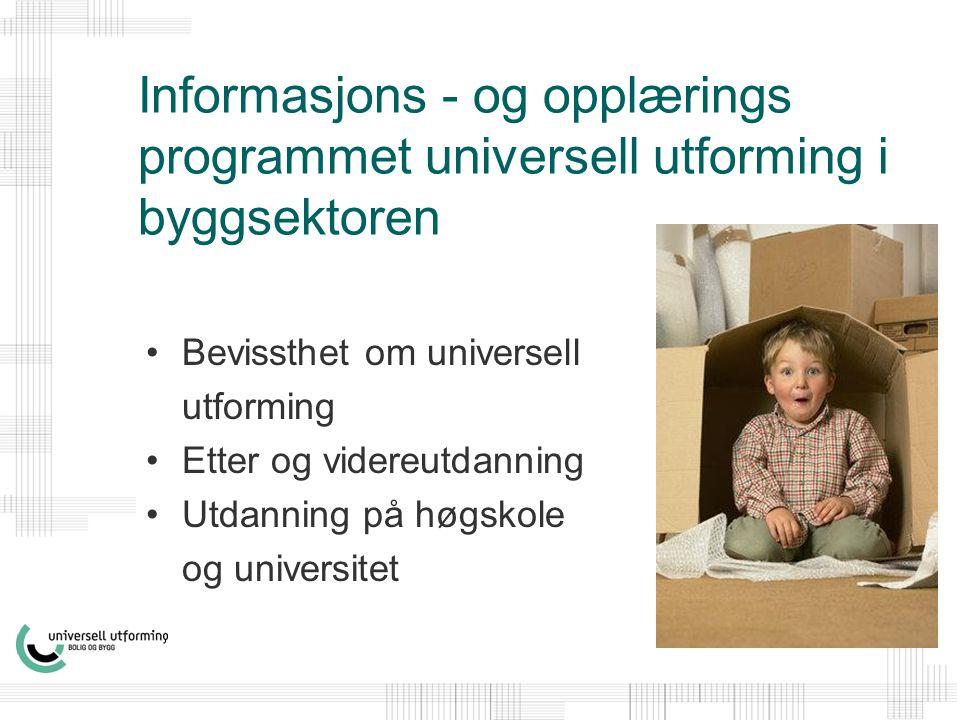 Informasjons - og opplærings programmet universell utforming i byggsektoren •Bevissthet om universell utforming •Etter og videreutdanning •Utdanning på høgskole og universitet