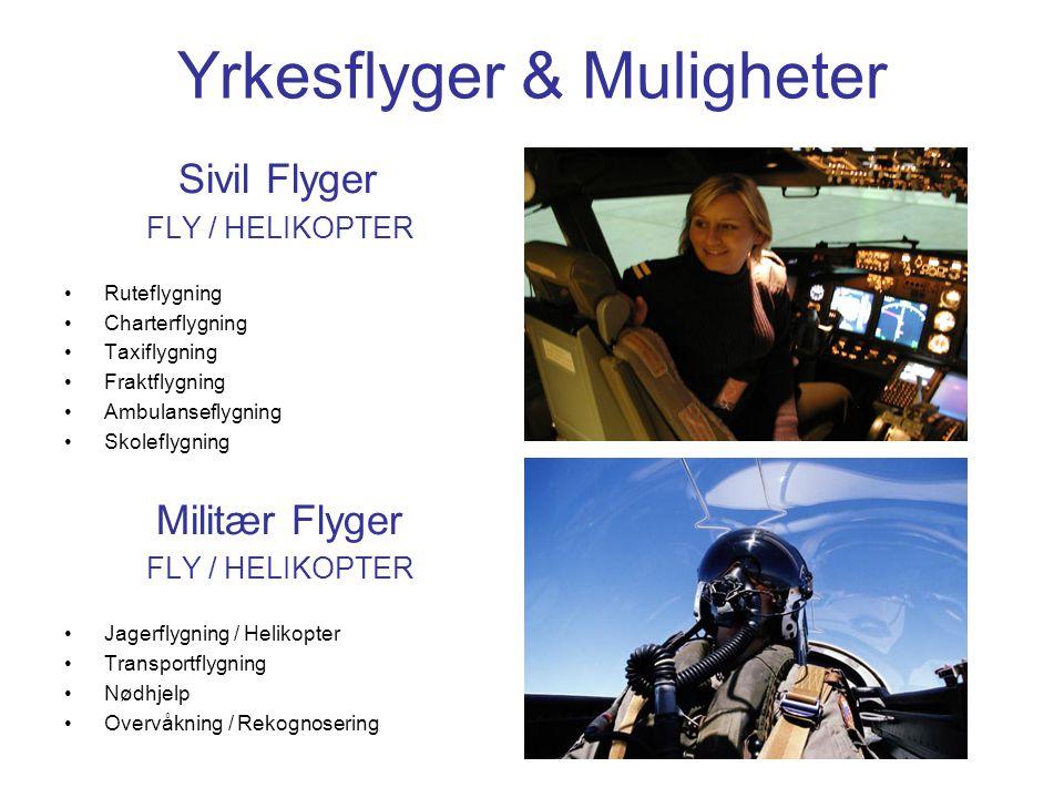 Yrkesflyger & Muligheter Sivil Flyger FLY / HELIKOPTER •Ruteflygning •Charterflygning •Taxiflygning •Fraktflygning •Ambulanseflygning •Skoleflygning Militær Flyger FLY / HELIKOPTER •Jagerflygning / Helikopter •Transportflygning •Nødhjelp •Overvåkning / Rekognosering