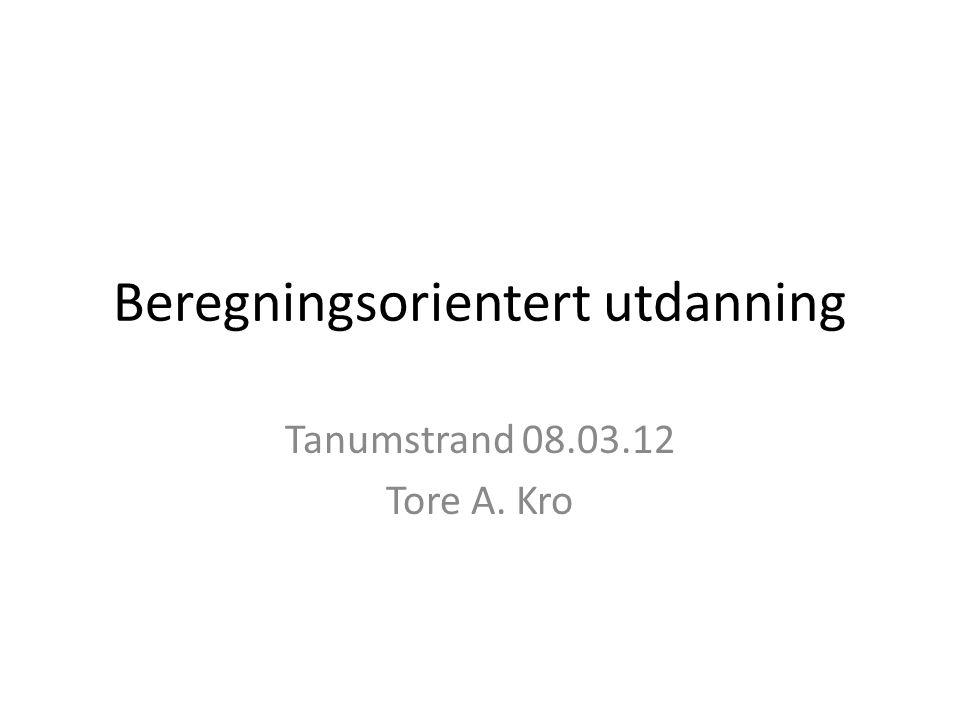 Beregningsorientert utdanning Tanumstrand 08.03.12 Tore A. Kro