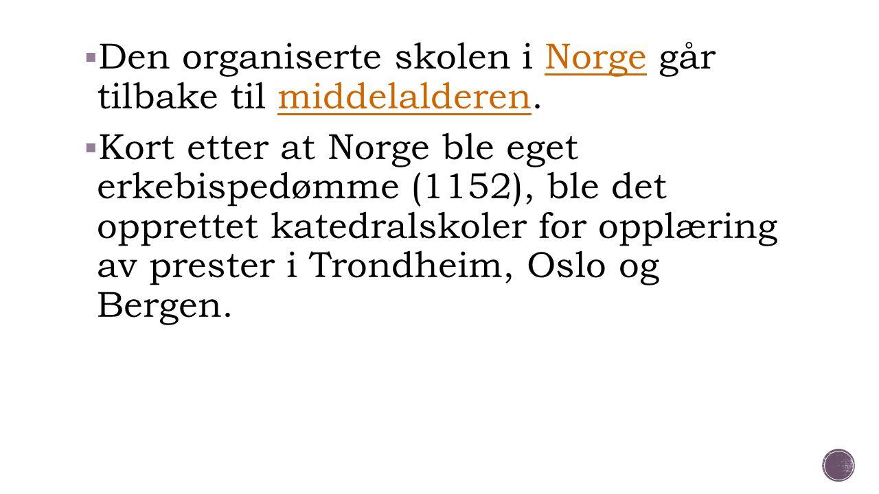  Den organiserte skolen i Norge går tilbake til middelalderen.Norgemiddelalderen  Kort etter at Norge ble eget erkebispedømme (1152), ble det oppret