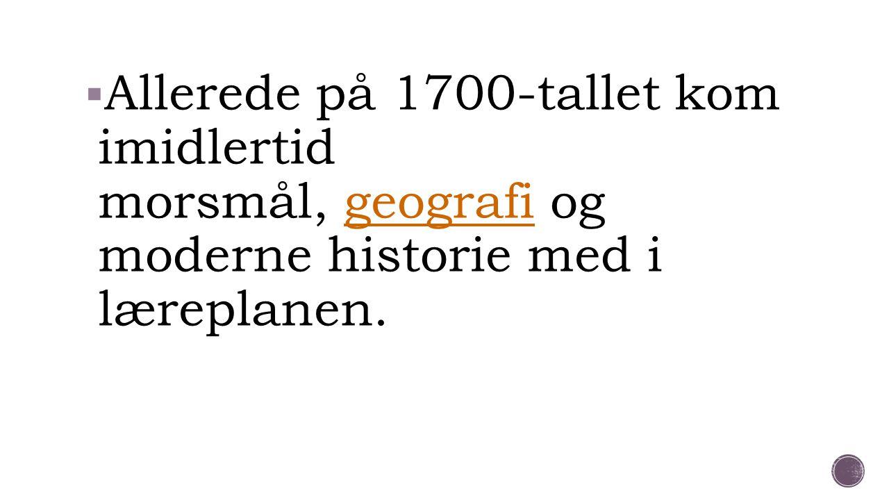  Allerede på 1700-tallet kom imidlertid morsmål, geografi og moderne historie med i læreplanen.geografi